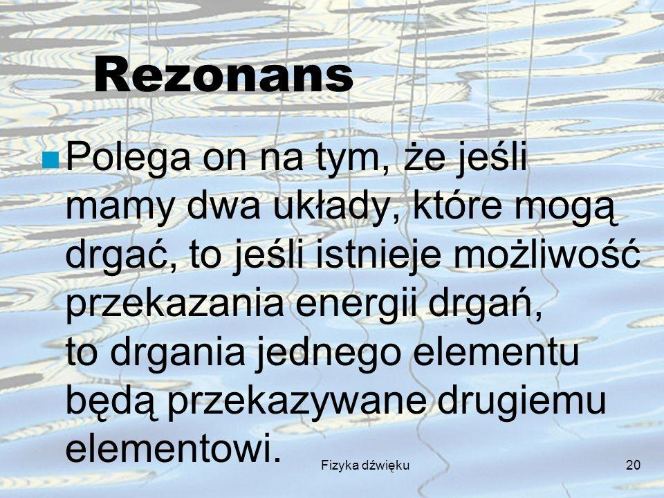 Fizyka dźwięku20 Rezonans n Polega on na tym, że jeśli mamy dwa układy, które mogą drgać, to jeśli istnieje możliwość przekazania energii drgań, to dr