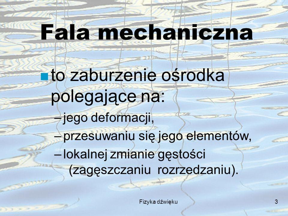 Fizyka dźwięku3 Fala mechaniczna n to zaburzenie ośrodka polegające na: –jego deformacji, –przesuwaniu się jego elementów, –lokalnej zmianie gęstości
