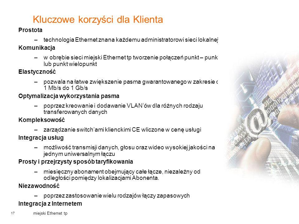 17 miejski Ethernet tp Kluczowe korzyści dla Klienta Prostota –technologia Ethernet znana każdemu administratorowi sieci lokalnej Komunikacja –w obręb