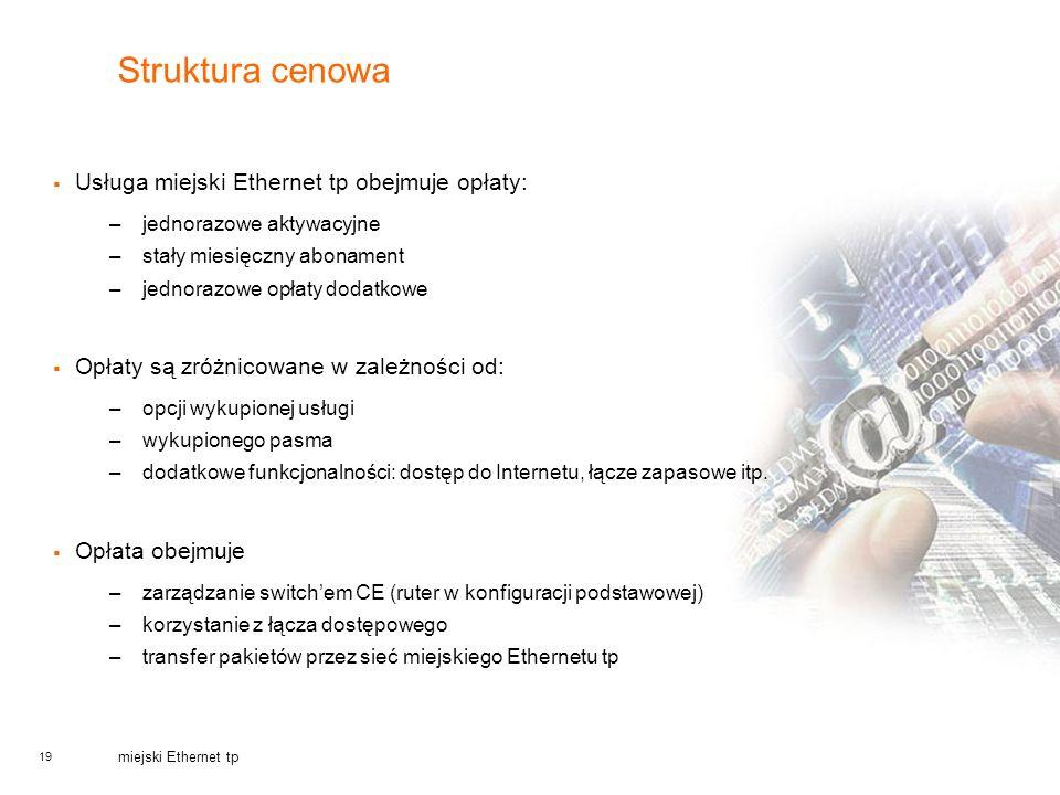 19 miejski Ethernet tp Struktura cenowa Usługa miejski Ethernet tp obejmuje opłaty: –jednorazowe aktywacyjne –stały miesięczny abonament –jednorazowe