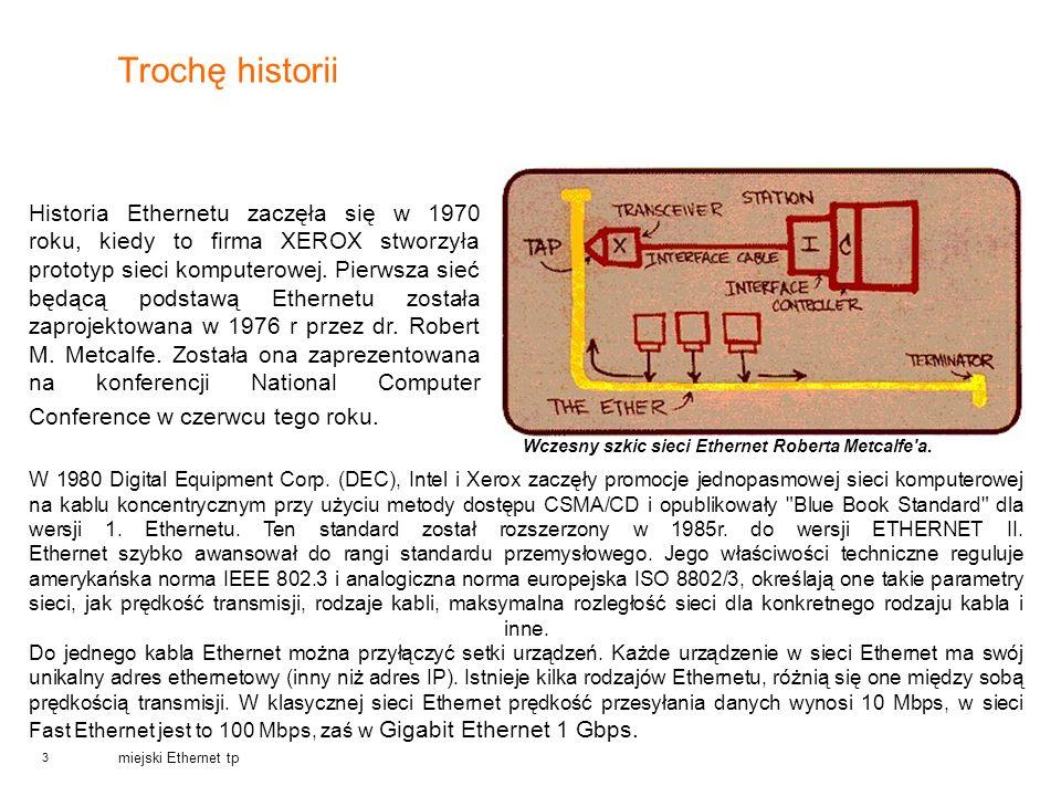 3 miejski Ethernet tp Trochę historii Historia Ethernetu zaczęła się w 1970 roku, kiedy to firma XEROX stworzyła prototyp sieci komputerowej. Pierwsza