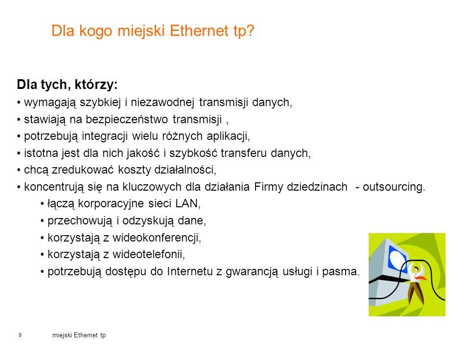 9 miejski Ethernet tp Dla kogo miejski Ethernet tp? Dla tych, którzy: wymagają szybkiej i niezawodnej transmisji danych, stawiają na bezpieczeństwo tr
