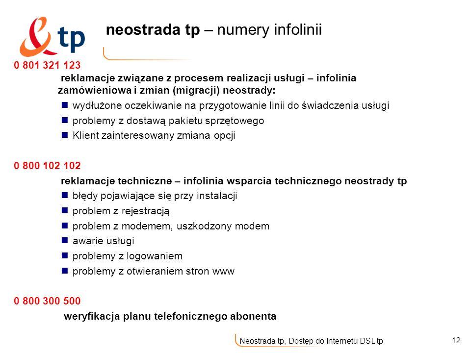 12 Neostrada tp, Dostęp do Internetu DSL tp neostrada tp – numery infolinii 0 801 321 123 reklamacje związane z procesem realizacji usługi – infolinia