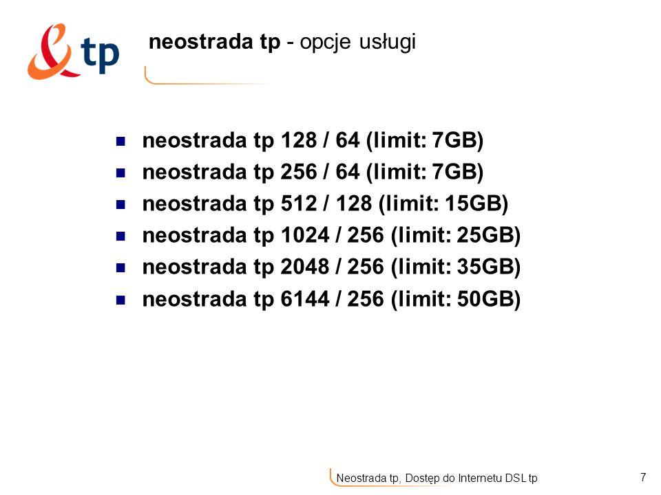 8 Neostrada tp, Dostęp do Internetu DSL tp neostrada tp – usługi hostingowe 5MB – na konto e-mail neostrada tp 128 / 64 - 5MB – na konto e-mail 5MB – na konto e-mail neostrada tp 256 / 64 - 5MB – na konto e-mail 20MB – na usługi hostingowe (do dowolnej dyspozycji Klienta neostrada tp 512 / 128 - 20MB – na usługi hostingowe (do dowolnej dyspozycji Klienta neostrada tp 1024 / 256 - 50MB – na usługi hostingowe (do dowolnej dyspozycji Klienta 50MB – na usługi hostingowe (do dowolnej dyspozycji Klienta neostrada tp 2048 / 256 50MB – na usługi hostingowe (do dowolnej dyspozycji Klienta 50MB – na usługi hostingowe (do dowolnej dyspozycji Klienta neostrada tp 6144 / 256 50MB – na usługi hostingowe (do dowolnej dyspozycji Klienta