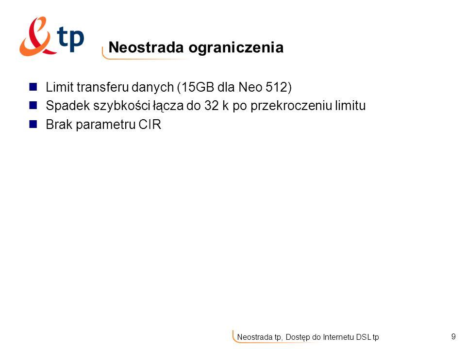 9 Neostrada tp, Dostęp do Internetu DSL tp Neostrada ograniczenia Limit transferu danych (15GB dla Neo 512) Spadek szybkości łącza do 32 k po przekroc
