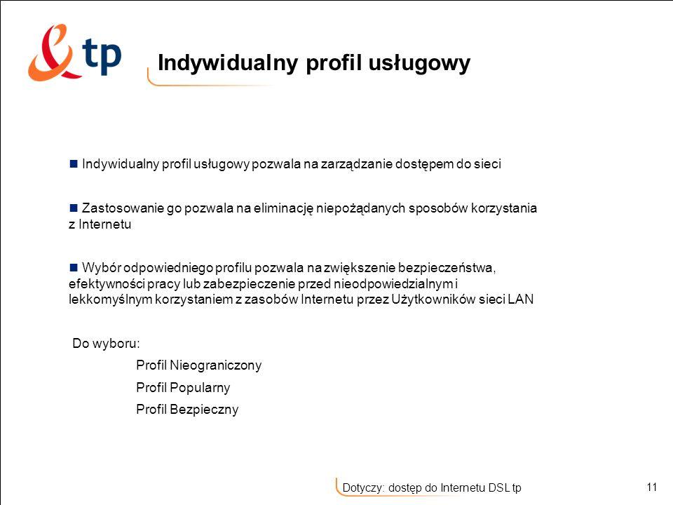 11 Dotyczy: dostęp do Internetu DSL tp Indywidualny profil usługowy pozwala na zarządzanie dostępem do sieci Zastosowanie go pozwala na eliminację nie