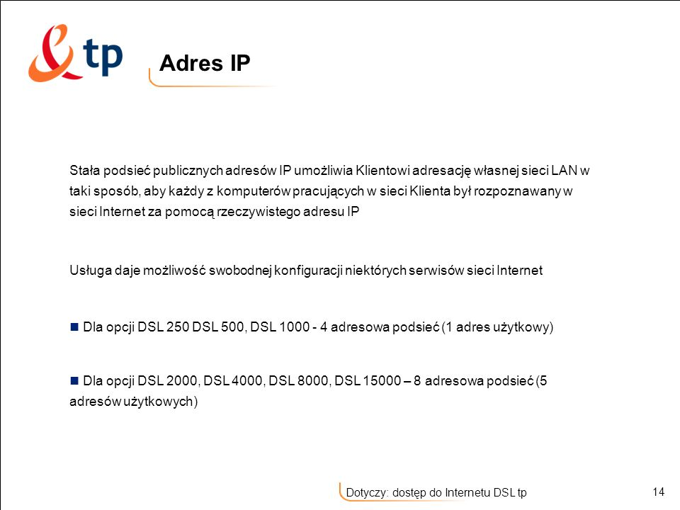 14 Dotyczy: dostęp do Internetu DSL tp Stała podsieć publicznych adresów IP umożliwia Klientowi adresację własnej sieci LAN w taki sposób, aby każdy z
