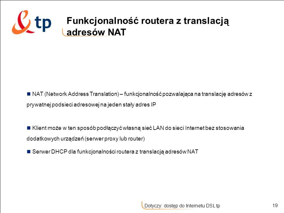 19 Dotyczy: dostęp do Internetu DSL tp NAT (Network Address Translation) – funkcjonalność pozwalająca na translację adresów z prywatnej podsieci adres