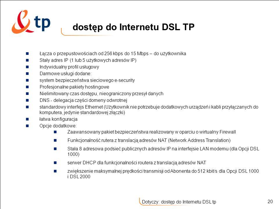 20 Dotyczy: dostęp do Internetu DSL tp Łącza o przepustowościach od 256 kbps do 15 Mbps – do użytkownika Stały adres IP (1 lub 5 użytkowych adresów IP