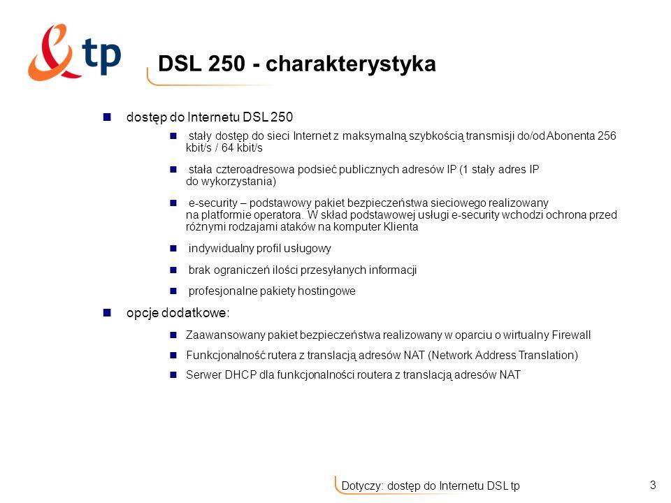 14 Dotyczy: dostęp do Internetu DSL tp Stała podsieć publicznych adresów IP umożliwia Klientowi adresację własnej sieci LAN w taki sposób, aby każdy z komputerów pracujących w sieci Klienta był rozpoznawany w sieci Internet za pomocą rzeczywistego adresu IP Usługa daje możliwość swobodnej konfiguracji niektórych serwisów sieci Internet Dla opcji DSL 250 DSL 500, DSL 1000 - 4 adresowa podsieć (1 adres użytkowy) Dla opcji DSL 2000, DSL 4000, DSL 8000, DSL 15000 – 8 adresowa podsieć (5 adresów użytkowych) Adres IP