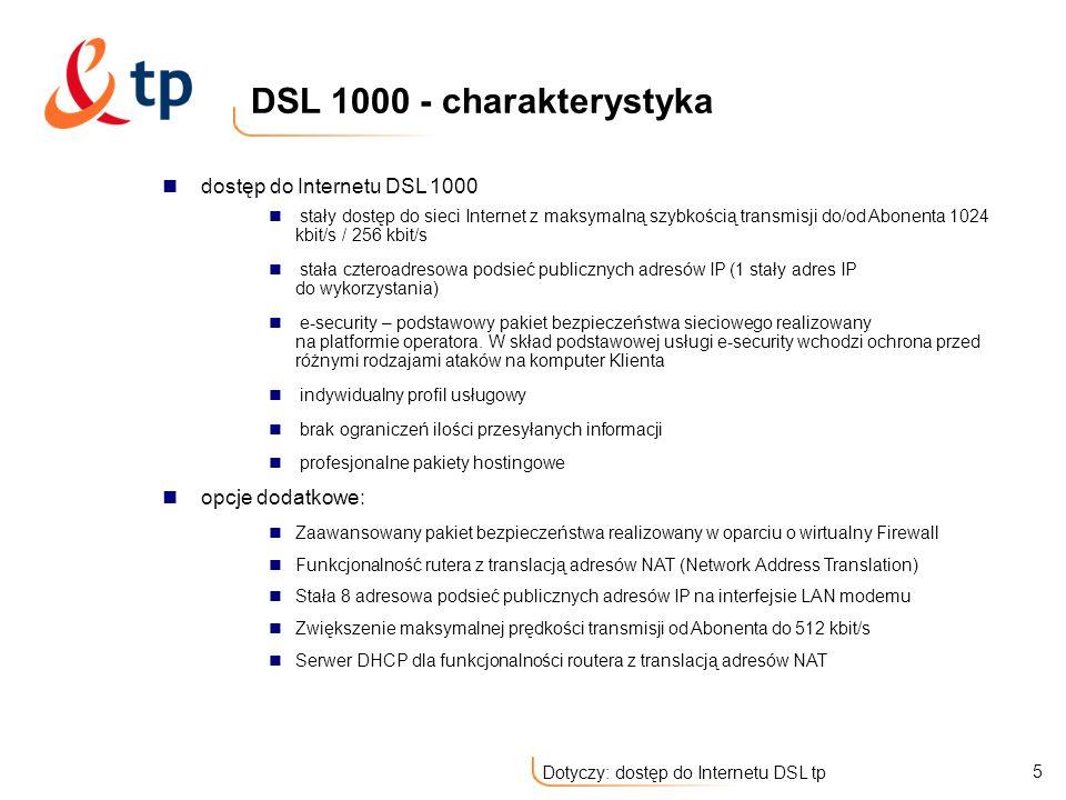6 Dotyczy: dostęp do Internetu DSL tp dostęp do Internetu DSL 2000 stały dostęp do sieci Internet z maksymalną szybkością transmisji do/od Abonenta 2 Mbit/s / 256 kbit/s stała ośmioadresowa podsieć publicznych adresów IP (5 stałych adresów IP do wykorzystania) e-security – podstawowy pakiet bezpieczeństwa sieciowego realizowany na platformie operatora.