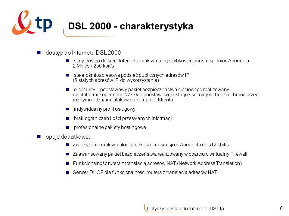7 Dotyczy: dostęp do Internetu DSL tp dostęp do Internetu DSL 4000 stały dostęp do sieci Internet z maksymalną szybkością transmisji do/od Abonenta 4 Mbit/s / 512 kbit/s stała ośmioadresowa podsieć publicznych adresów IP (5 stałych adresów IP do wykorzystania) e-security – podstawowy pakiet bezpieczeństwa sieciowego realizowany na platformie operatora.