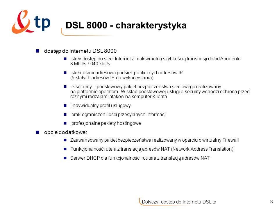 9 Dotyczy: dostęp do Internetu DSL tp dostęp do Internetu DSL 15 000 stały dostęp do sieci Internet z maksymalną szybkością transmisji do/od Abonenta 15 Mbit/s / 800 kbit/s stała ośmioadresowa podsieć publicznych adresów IP (5 stałych adresów IP do wykorzystania) e-security – podstawowy pakiet bezpieczeństwa sieciowego realizowany na platformie operatora.