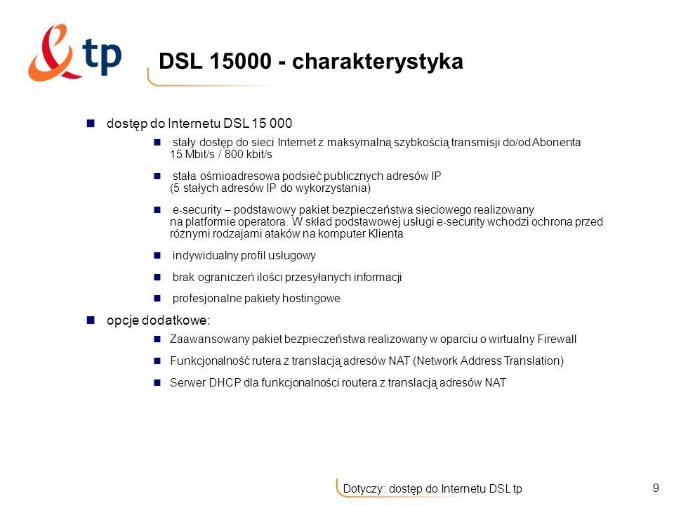 20 Dotyczy: dostęp do Internetu DSL tp Łącza o przepustowościach od 256 kbps do 15 Mbps – do użytkownika Stały adres IP (1 lub 5 użytkowych adresów IP) Indywidualny profil usługowy Darmowe usługi dodane: system bezpieczeństwa sieciowego e-security Profesjonalne pakiety hostingowe Nielimitowany czas dostępu, nieograniczony przesył danych DNS - delegacja części domeny odwrotnej standardowy interfejs Ethernet (Użytkownik nie potrzebuje dodatkowych urządzeń i kabli przyłączanych do komputera, jedynie standardowej złączki) łatwa konfiguracja Opcje dodatkowe: Zaawansowany pakiet bezpieczeństwa realizowany w oparciu o wirtualny Firewall Funkcjonalność rutera z translacją adresów NAT (Network Address Translation) Stała 8 adresowa podsieć publicznych adresów IP na interfejsie LAN modemu (dla Opcji DSL 1000) serwer DHCP dla funkcjonalności routera z translacją adresów NAT zwiększenie maksymalnej prędkości transmisji od Abonenta do 512 kbit/s dla Opcji DSL 1000 i DSL 2000 dostęp do Internetu DSL TP