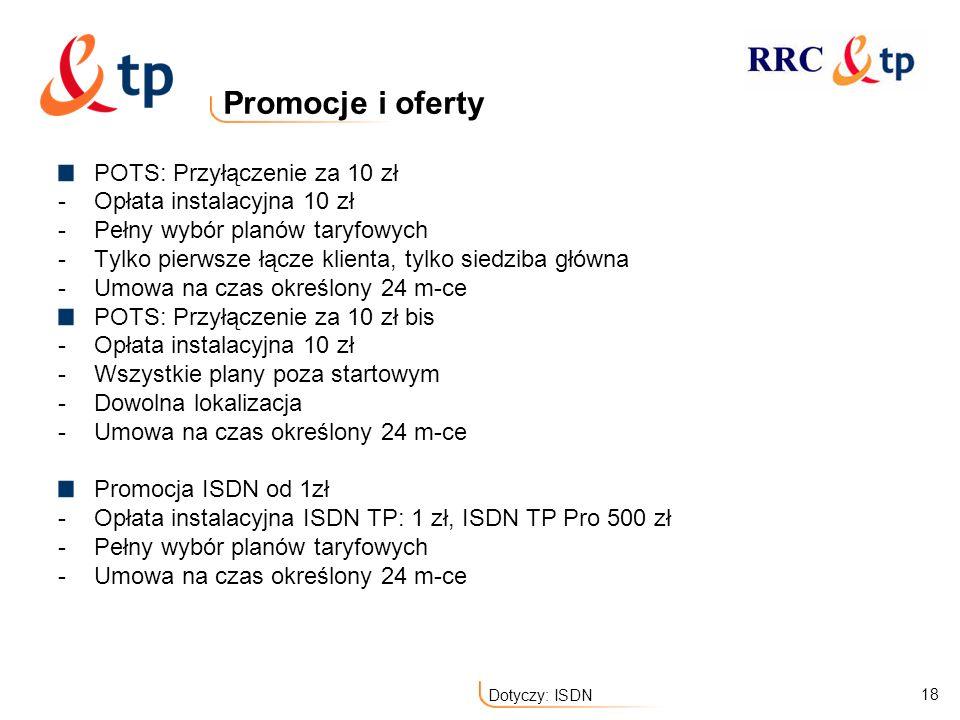 18 Dotyczy: ISDN Promocje i oferty POTS: Przyłączenie za 10 zł -Opłata instalacyjna 10 zł -Pełny wybór planów taryfowych -Tylko pierwsze łącze klienta