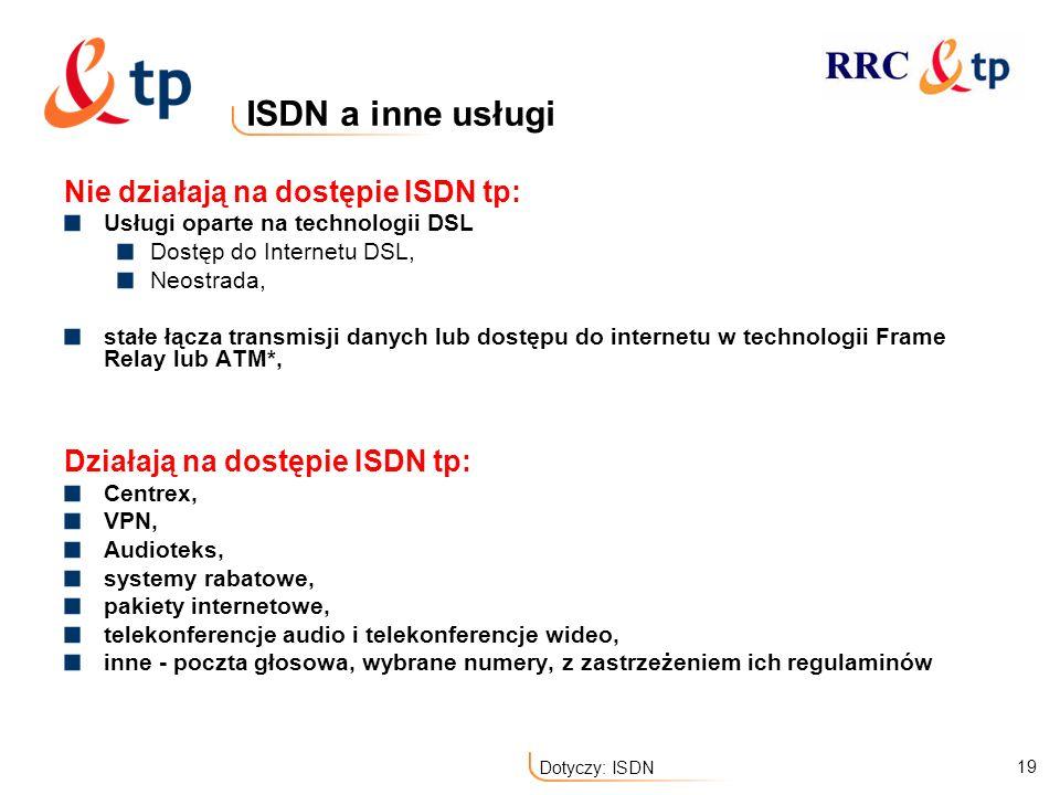 19 Dotyczy: ISDN ISDN a inne usługi Nie działają na dostępie ISDN tp: Usługi oparte na technologii DSL Dostęp do Internetu DSL, Neostrada, stałe łącza