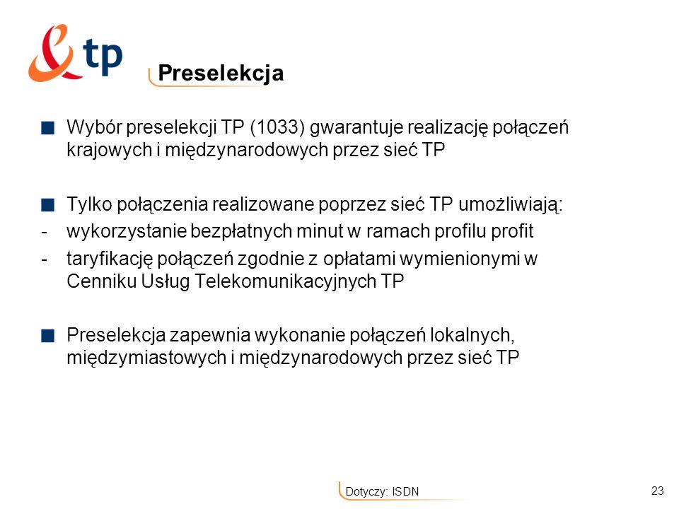 23 Dotyczy: ISDN Preselekcja Wybór preselekcji TP (1033) gwarantuje realizację połączeń krajowych i międzynarodowych przez sieć TP Tylko połączenia re