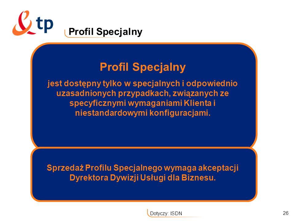 26 Dotyczy: ISDN Profil Specjalny jest dostępny tylko w specjalnych i odpowiednio uzasadnionych przypadkach, związanych ze specyficznymi wymaganiami K