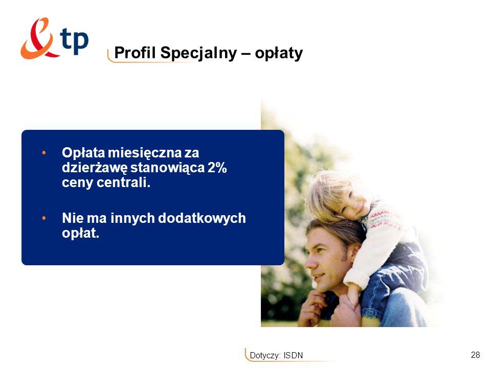 28 Dotyczy: ISDN Profil Specjalny – opłaty Opłata miesięczna za dzierżawę stanowiąca 2% ceny centrali. Nie ma innych dodatkowych opłat.