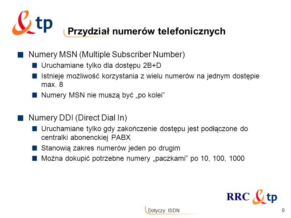 9 Dotyczy: ISDN Przydział numerów telefonicznych Numery MSN (Multiple Subscriber Number) Uruchamiane tylko dla dostępu 2B+D Istnieje możliwość korzyst