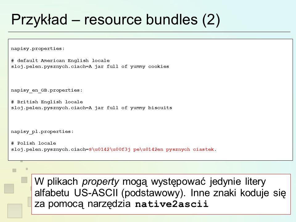 Przykład – resource bundles (2) napisy.properties: # default American English locale sloj.pelen.pysznych.ciach=A jar full of yummy cookies napisy_en_GB.properties: # British English locale sloj.pelen.pysznych.ciach=A jar full of yummy biscuits napisy_pl.properties: # Polish locale sloj.pelen.pysznych.ciach=S\u0142\u00f3j pe\u0142en pysznych ciastek.