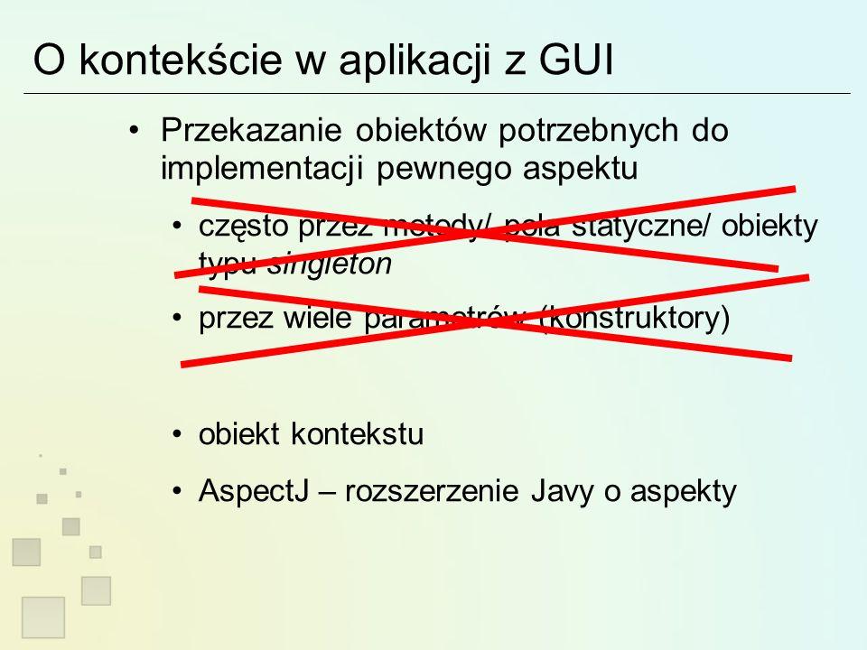 O kontekście w aplikacji z GUI Przekazanie obiektów potrzebnych do implementacji pewnego aspektu często przez metody/ pola statyczne/ obiekty typu singleton przez wiele parametrów (konstruktory) obiekt kontekstu AspectJ – rozszerzenie Javy o aspekty