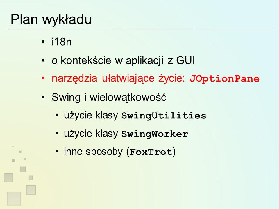Plan wykładu i18n o kontekście w aplikacji z GUI narzędzia ułatwiające życie: JOptionPane Swing i wielowątkowość użycie klasy SwingUtilities użycie klasy SwingWorker inne sposoby ( FoxTrot )