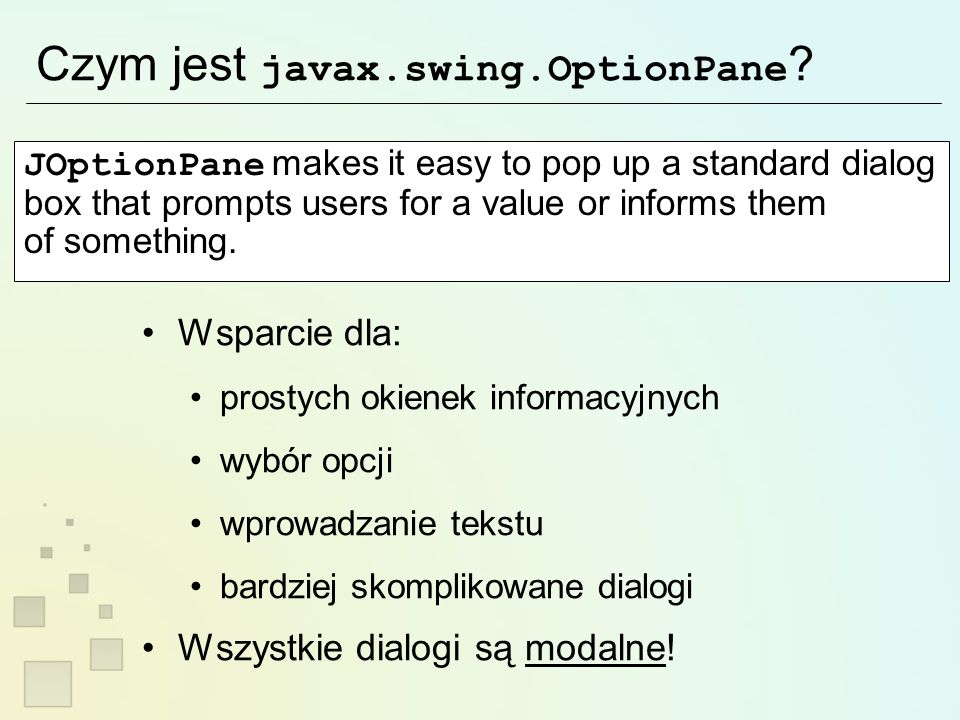 Czym jest javax.swing.OptionPane ? JOptionPane makes it easy to pop up a standard dialog box that prompts users for a value or informs them of somethi
