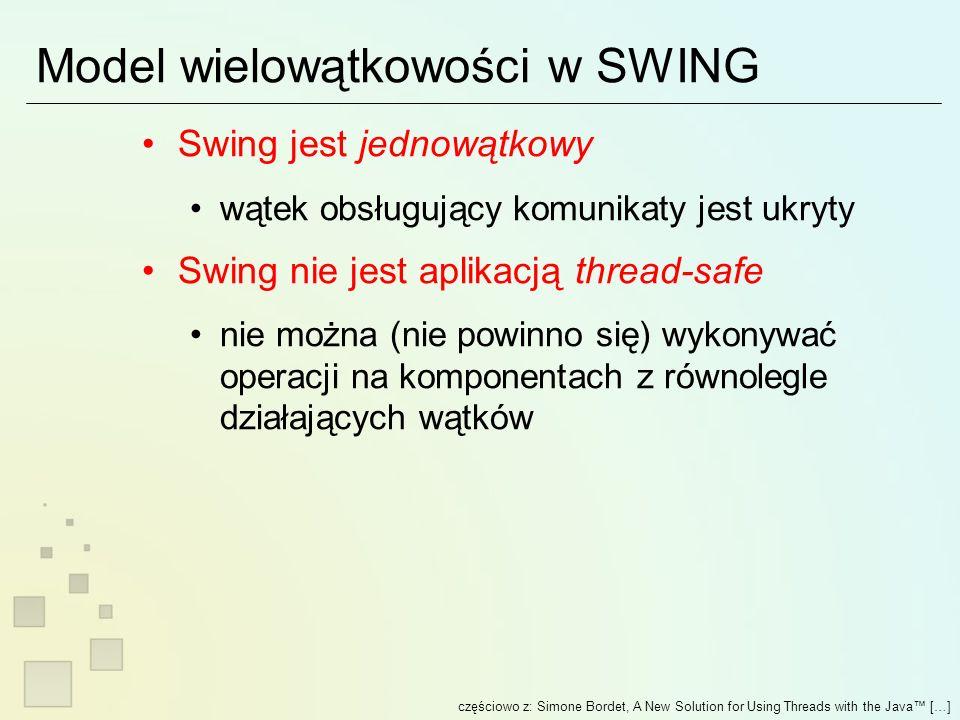 Model wielowątkowości w SWING Swing jest jednowątkowy wątek obsługujący komunikaty jest ukryty Swing nie jest aplikacją thread-safe nie można (nie powinno się) wykonywać operacji na komponentach z równolegle działających wątków częściowo z: Simone Bordet, A New Solution for Using Threads with the Java […]