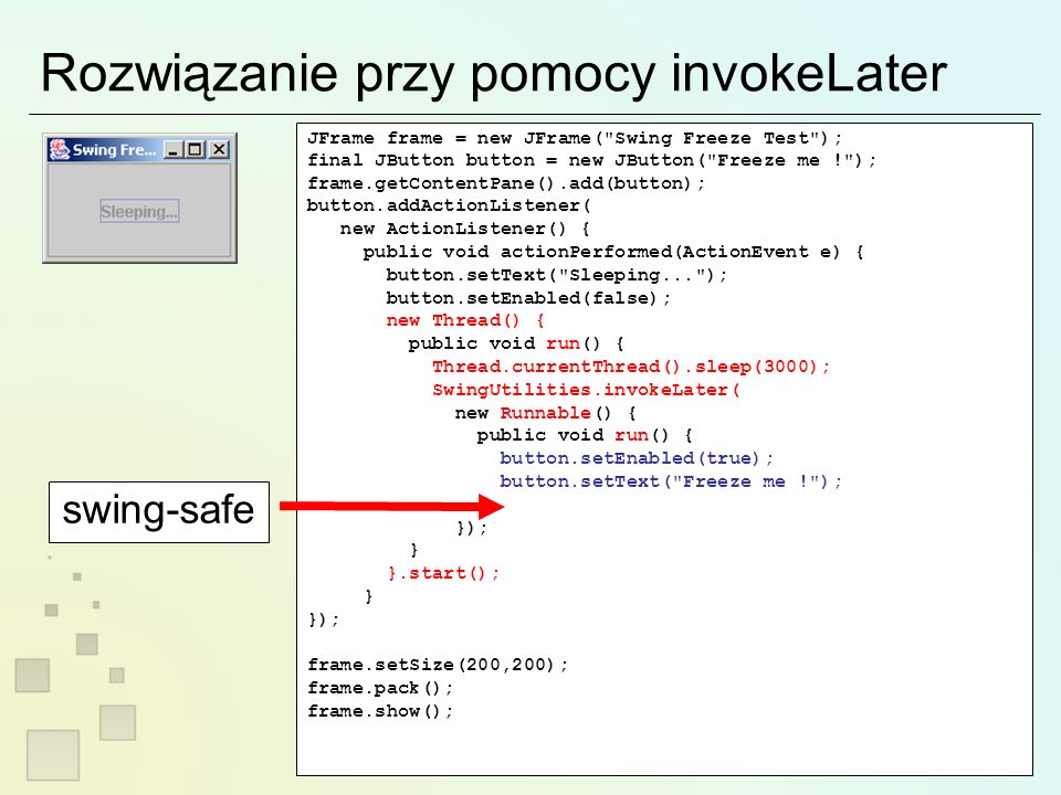 Rozwiązanie przy pomocy invokeLater JFrame frame = new JFrame( Swing Freeze Test ); final JButton button = new JButton( Freeze me ! ); frame.getContentPane().add(button); button.addActionListener( new ActionListener() { public void actionPerformed(ActionEvent e) { button.setText( Sleeping... ); button.setEnabled(false); new Thread() { public void run() { Thread.currentThread().sleep(3000); SwingUtilities.invokeLater( new Runnable() { public void run() { button.setEnabled(true); button.setText( Freeze me ! ); } }); } }.start(); } }); frame.setSize(200,200); frame.pack(); frame.show(); swing-safe