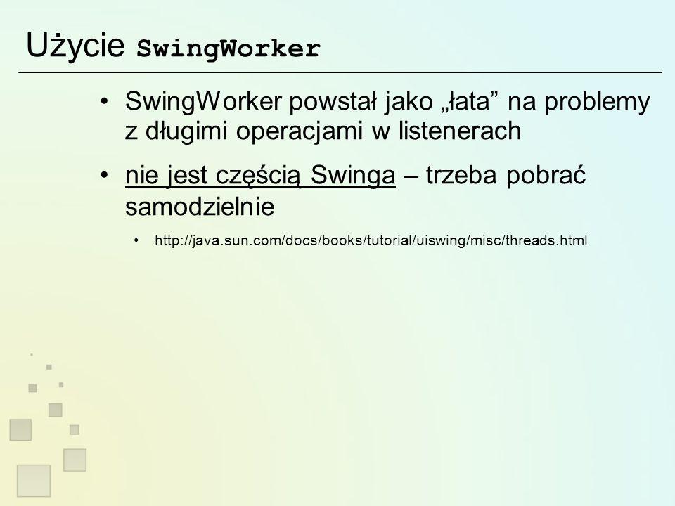 Użycie SwingWorker SwingWorker powstał jako łata na problemy z długimi operacjami w listenerach nie jest częścią Swinga – trzeba pobrać samodzielnie http://java.sun.com/docs/books/tutorial/uiswing/misc/threads.html