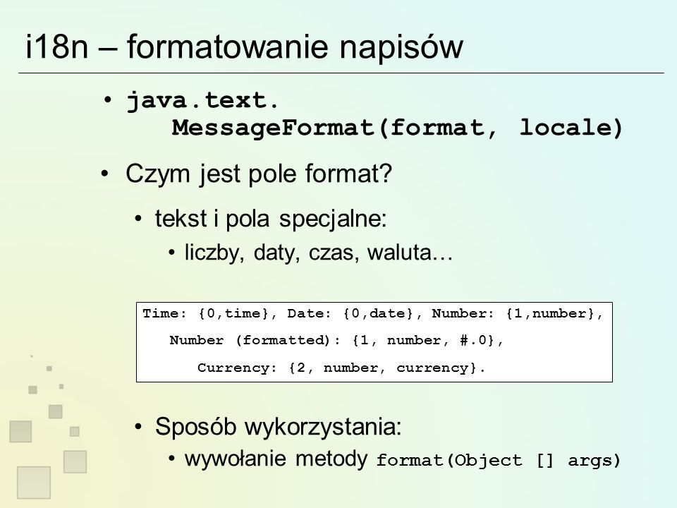 i18n – formatowanie napisów import java.text.MessageFormat; Locale [] locales = Locale.getAvailableLocales(); Object [] arguments = new Object [] { new Date( System.currentTimeMillis() ), new Double(12003.1415), new Integer(10023), }; out = new PrintWriter(new OutputStreamWriter(System.out, UTF-8 )); for (int i=0;i<locales.length;i++) { MessageFormat mformat = new MessageFormat( Time: {0,time}, Date: {0,date}, Number: {1,number}, + Number (formatted): {1, number, #.0}, + Currency: {2, number, currency}. , locales[i]); String result = mformat.format(arguments); out.println( locale: + locales[i].getISO3Language() + _ + locales[i].getISO3Country() + result: + result ); }