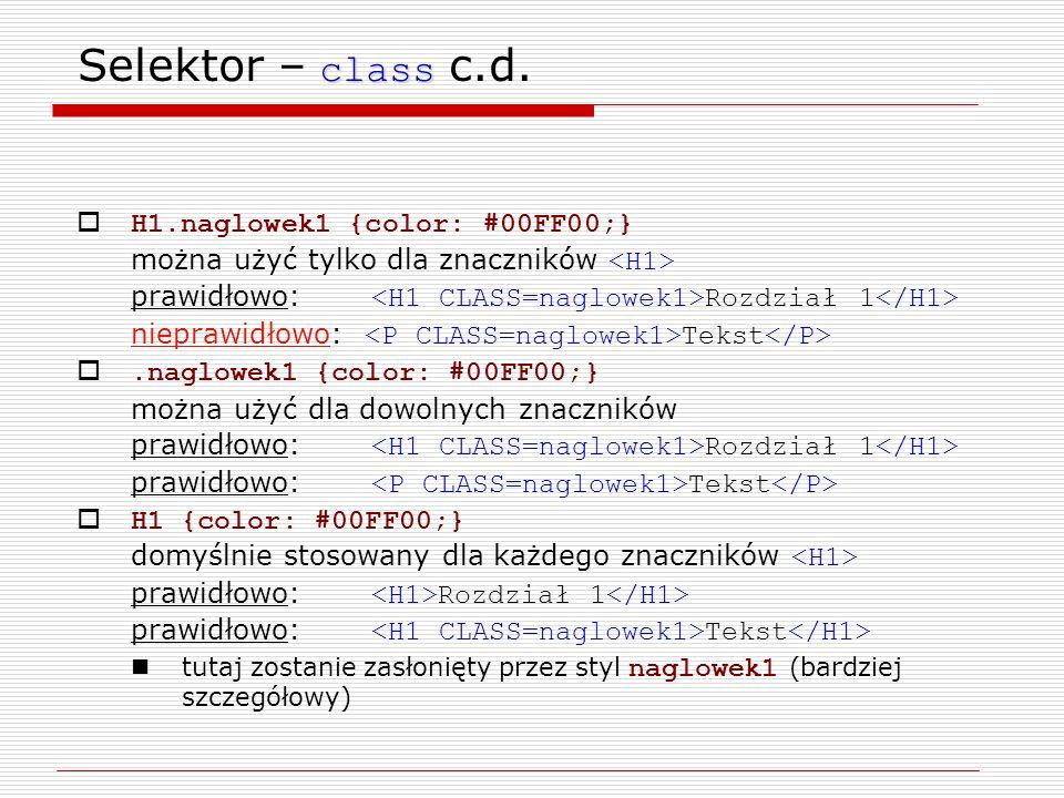 class Selektor – class c.d. H1.naglowek1 {color: #00FF00;} można użyć tylko dla znaczników prawidłowo: Rozdział 1 nieprawidłowo: Tekst.naglowek1 {colo