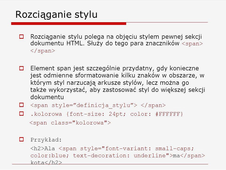 Rozciąganie stylu Rozciąganie stylu polega na objęciu stylem pewnej sekcji dokumentu HTML. Służy do tego para znaczników Element span jest szczególnie