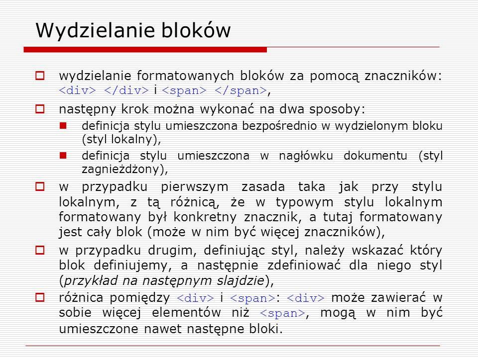 Wydzielanie bloków – przykład Przykład: definicja stylu blok1 w nagłówku dokumentu : #blok1 {font-family: verdana; font-size: 14px;} #blok1 - niepowtarzalna nazwa (id) konkretnego bloku w dokumencie, wydzielenie bloku: tekst, grafika itp.