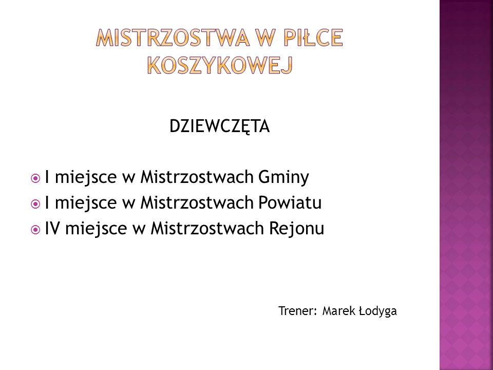 DZIEWCZĘTA I miejsce w Mistrzostwach Gminy I miejsce w Mistrzostwach Powiatu IV miejsce w Mistrzostwach Rejonu Trener: Marek Łodyga
