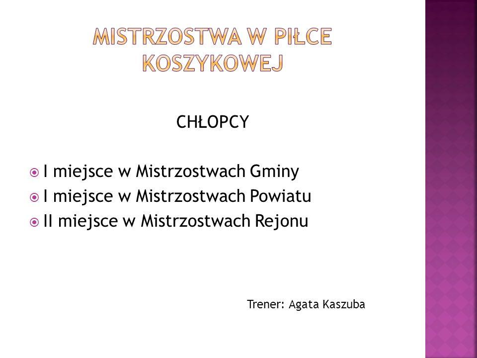 CHŁOPCY I miejsce w Mistrzostwach Gminy I miejsce w Mistrzostwach Powiatu II miejsce w Mistrzostwach Rejonu Trener: Agata Kaszuba