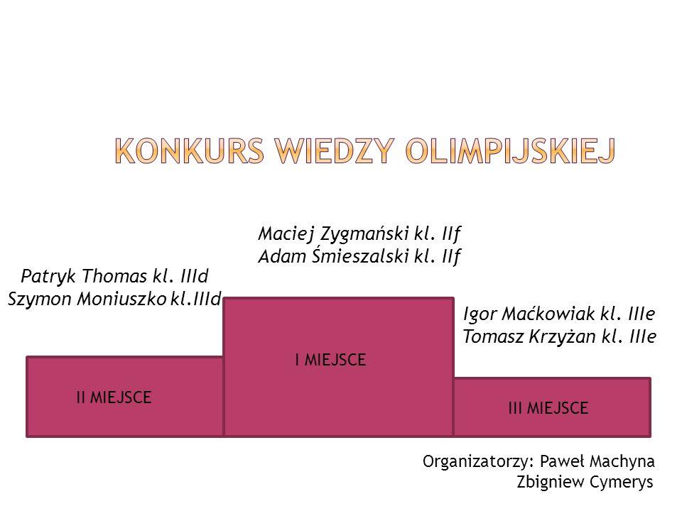 II MIEJSCE Maciej Zygmański kl. IIf Adam Śmieszalski kl. IIf Igor Maćkowiak kl. IIIe Tomasz Krzyżan kl. IIIe Patryk Thomas kl. IIId Szymon Moniuszko k
