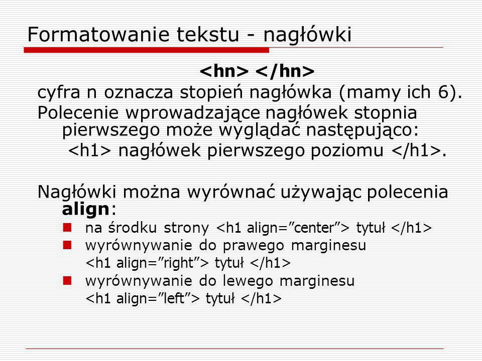Formatowanie tekstu - nagłówki cyfra n oznacza stopień nagłówka (mamy ich 6). Polecenie wprowadzające nagłówek stopnia pierwszego może wyglądać następ