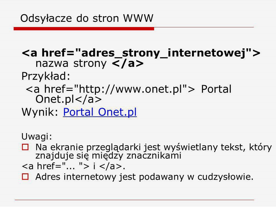Odsyłacze do stron WWW nazwa strony Przykład: Portal Onet.pl Wynik: Portal Onet.pl Uwagi: Na ekranie przeglądarki jest wyświetlany tekst, który znajdu