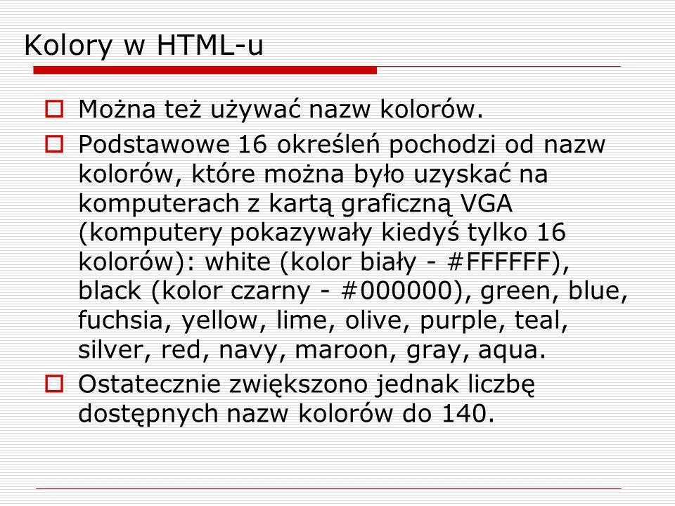 Kolory w HTML-u Można też używać nazw kolorów. Podstawowe 16 określeń pochodzi od nazw kolorów, które można było uzyskać na komputerach z kartą grafic