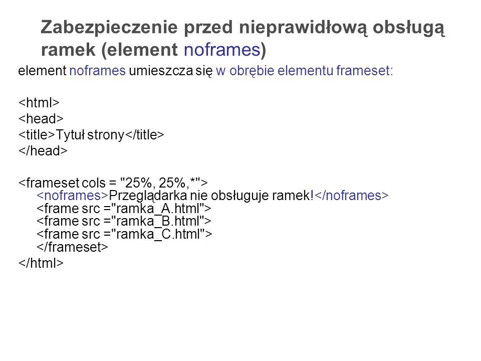 Zabezpieczenie przed nieprawidłową obsługą ramek (element noframes) element noframes umieszcza się w obrębie elementu frameset: Tytuł strony Przegląda