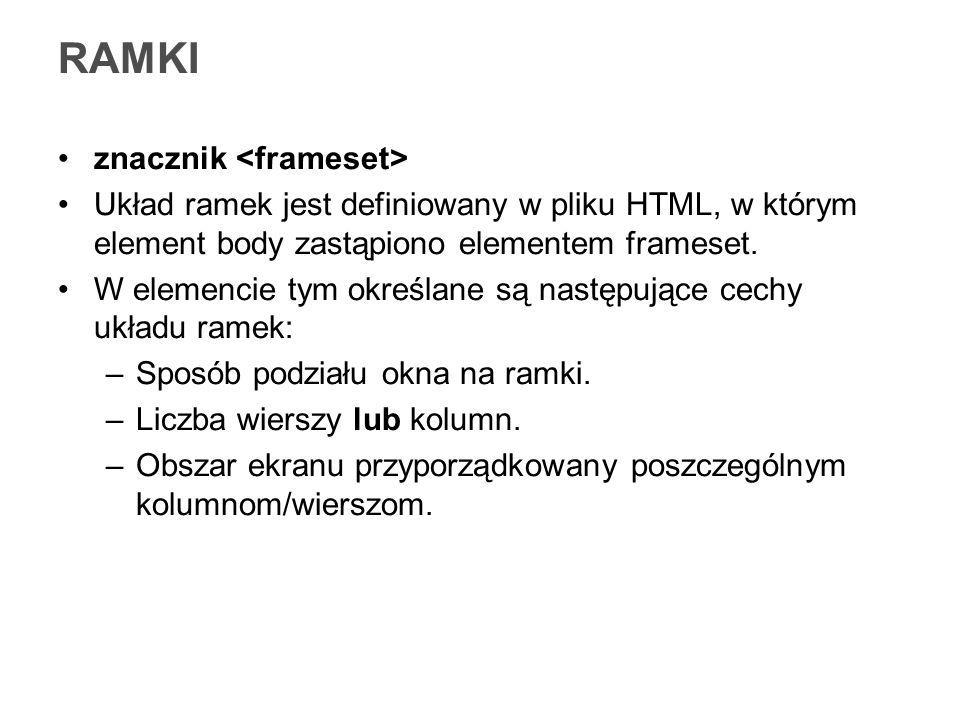 RAMKI znacznik Układ ramek jest definiowany w pliku HTML, w którym element body zastąpiono elementem frameset. W elemencie tym określane są następując