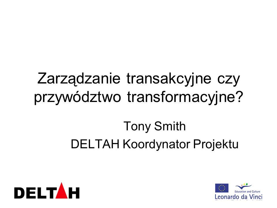 Zarządzanie transakcyjne czy przywództwo transformacyjne? Tony Smith DELTAH Koordynator Projektu