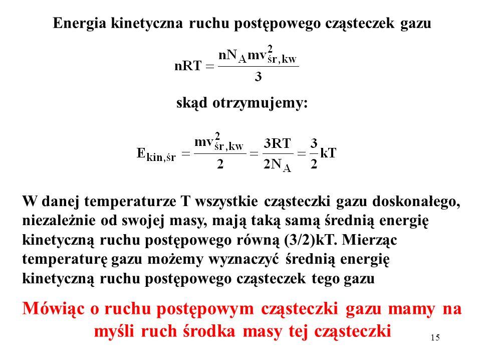 15 Energia kinetyczna ruchu postępowego cząsteczek gazu skąd otrzymujemy: W danej temperaturze T wszystkie cząsteczki gazu doskonałego, niezależnie od