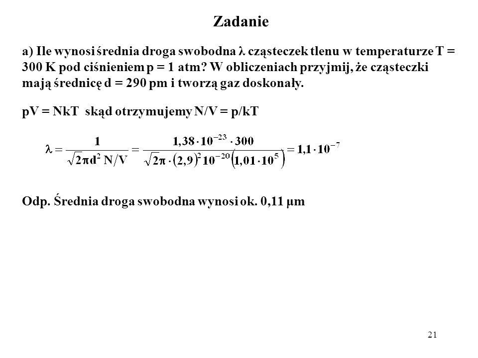 21 Zadanie a) Ile wynosi średnia droga swobodna λ cząsteczek tlenu w temperaturze T = 300 K pod ciśnieniem p = 1 atm? W obliczeniach przyjmij, że cząs