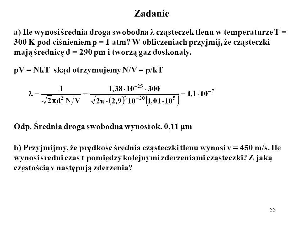 22 Zadanie a) Ile wynosi średnia droga swobodna λ cząsteczek tlenu w temperaturze T = 300 K pod ciśnieniem p = 1 atm? W obliczeniach przyjmij, że cząs
