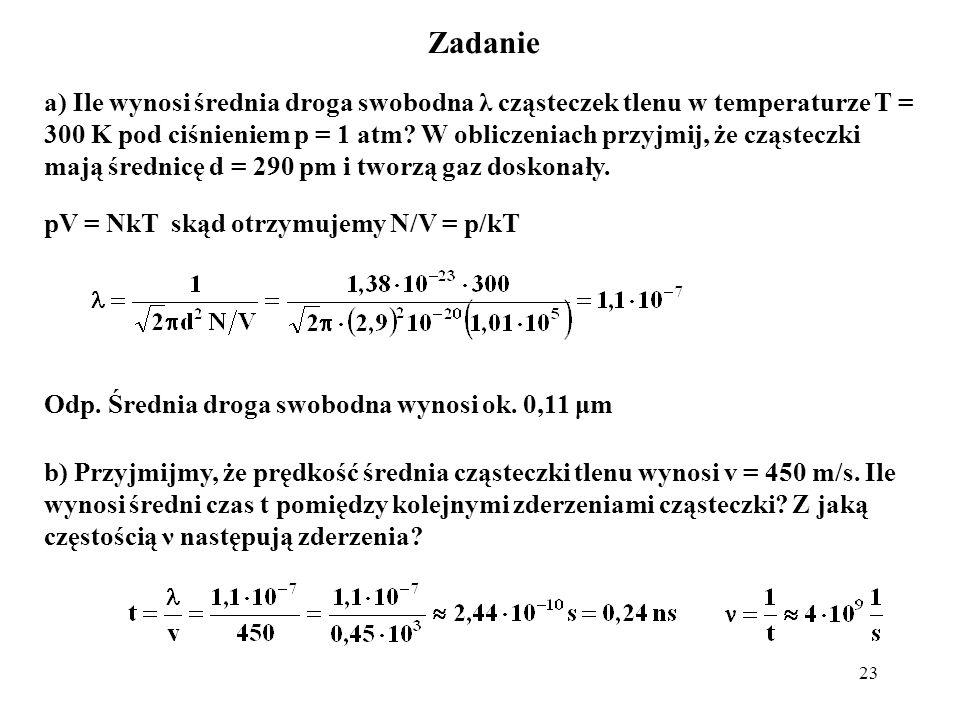 23 Zadanie a) Ile wynosi średnia droga swobodna λ cząsteczek tlenu w temperaturze T = 300 K pod ciśnieniem p = 1 atm? W obliczeniach przyjmij, że cząs