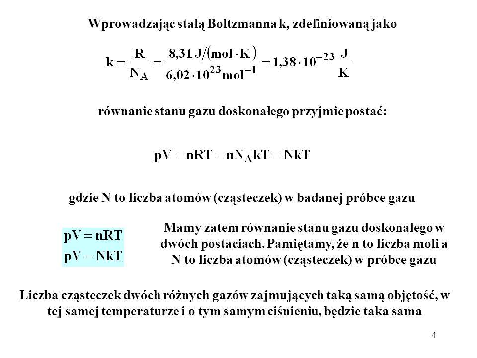 4 Wprowadzając stałą Boltzmanna k, zdefiniowaną jako Mamy zatem równanie stanu gazu doskonałego w dwóch postaciach. Pamiętamy, że n to liczba moli a N