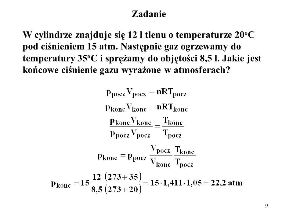 9 Zadanie W cylindrze znajduje się 12 l tlenu o temperaturze 20 o C pod ciśnieniem 15 atm. Następnie gaz ogrzewamy do temperatury 35 o C i sprężamy do